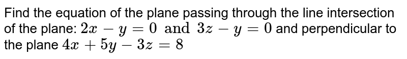 Find the equation of the plane passing through the line intersection of the plane: `2x-y=0 and 3z-y=0` and perpendicular to the plane `4x+5y-3z=8`