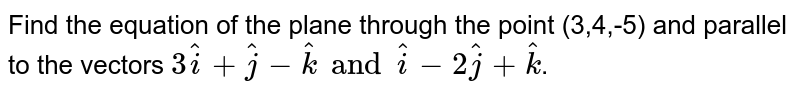 Find the equation of the plane through the point (3,4,-5) and parallel to the vectors `3hati+hatj-hatk and hati-2hatj+hatk`.