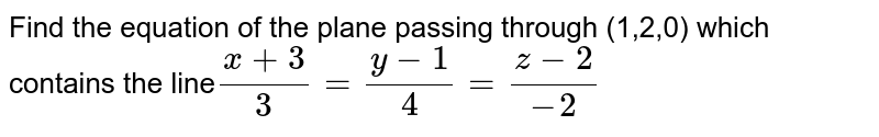 Find the equation of the plane passing through (1,2,0) which contains the line`(x+3)/3=(y-1)/4=(z-2)/(-2)`