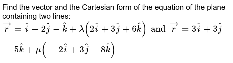 Find the vector and the Cartesian form of the equation of the plane containing two lines: `vecr=hati+2hatj-hatk+lamda(2hati+3hatj+6hatk) and vecr= 3hati+3hatj-5hatk+mu(-2hati+3hatj+8hatk)`