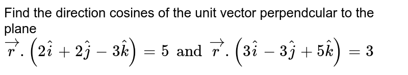 Find the direction cosines of the unit vector perpendcular to the plane `vecr.(2hati+2hatj-3hatk)=5 and vecr.(3hati-3hatj+5hatk)=3`