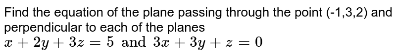 Find the equation of the plane passing through the point (-1,3,2) and perpendicular to each of the planes `x+2y+3z=5 and 3x+3y+z=0`