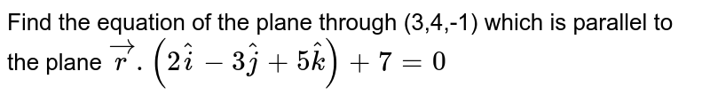 Find the equation of the plane through (3,4,-1) which is parallel to the plane `vecr.(2hati-3hatj+5hatk)+7=0`