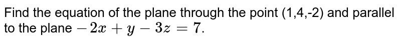 Find the equation of the plane through the point (1,4,-2) and parallel to the plane `-2x+y-3z=7`.