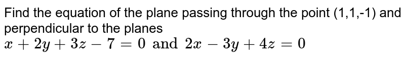 Find the equation of the plane passing through the point (1,1,-1) and perpendicular to the planes `x+2y+3z-7=0 and 2x-3y+4z=0`