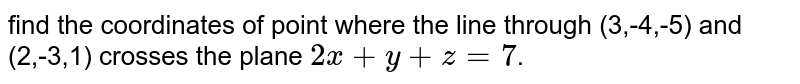 find the coordinates of point where the line through (3,-4,-5) and (2,-3,1) crosses the plane `2x+y+z=7`.