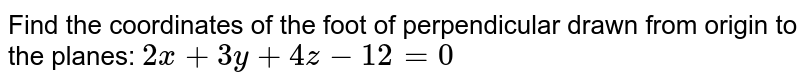 Find the coordinates of the foot of perpendicular drawn from origin to the planes: `2x+3y+4z-12=0`
