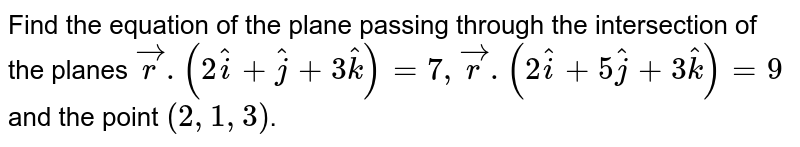 Find the equation of the plane passing through the intersection of the planes `vecr.(2hati+hatj+3hatk)=7 , vecr.(2hati+5hatj+3hatk)=9` and the point `(2,1,3)`.