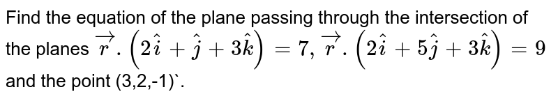 Find the equation of the plane passing through the intersection of the planes `vecr.(2hati+hatj+3hatk)=7, vecr.(2hati+5hatj+3hatk)=9` and the point (3,2,-1)`.