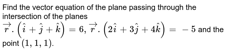 Find the vector equation of the plane passing through the intersection of the planes `vecr.(hati+hatj+hatk)=6, vecr.(2hati+3hatj+4hatk)=-5` and the point `(1,1,1)`.