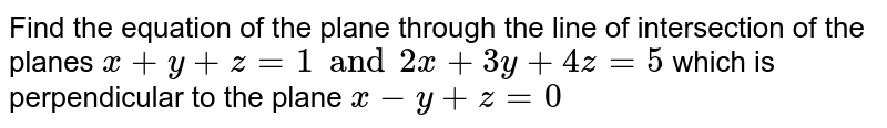 Find the equation of the plane through the line of intersection of the planes `x+y+z=1 and 2x+3y+4z=5` which is perpendicular to the plane `x-y+z=0`