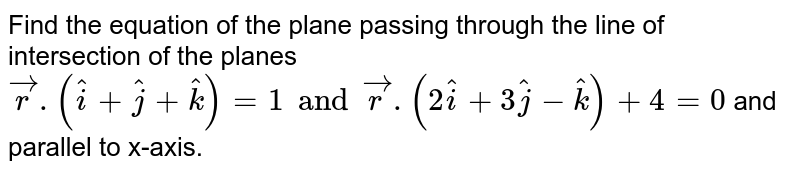 Find the equation of the plane passing through the line of intersection of the planes `vecr.(hati+hatj+hatk)=1 and vecr.(2hati+3hatj-hatk)+4=0` and parallel to x-axis.