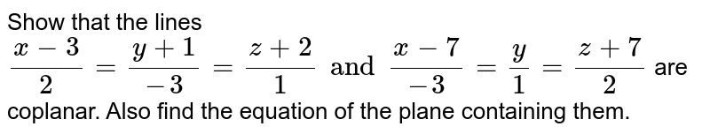 Show that the lines `(x-3)/2=(y+1)/(-3)=(z+2)/1 and (x-7)/(-3)=y/1=(z+7)/2` are coplanar. Also find the equation of the plane containing them.