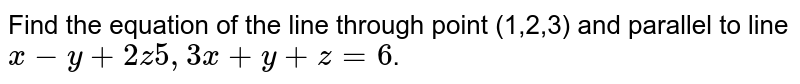 Find the equation of the line through point (1,2,3) and parallel to line `x-y+2z5,3x+y+z=6`.