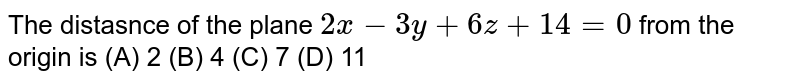The distasnce of the plane `2x-3y+6z+14=0` from the origin is (A) 2 (B) 4 (C) 7 (D) 11