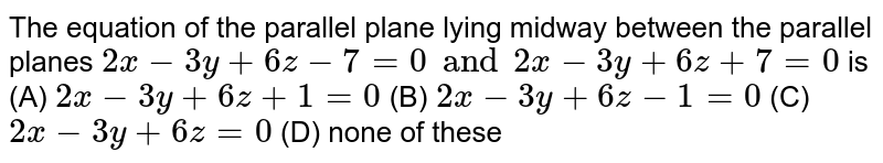The equation of the parallel plane lying midway between the parallel planes `2x-3y+6z-7=0 and 2x-3y+6z+7=0` is (A) `2x-3y+6z+1=0` (B) `2x-3y+6z-1=0` (C) `2x-3y+6z=0` (D) none of these
