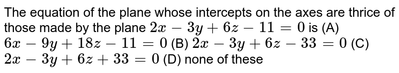 The equation of the plane whose intercepts on the axes are thrice of those made by the plane `2x-3y+6z-11=0` is (A) `6x-9y+18z-11=0` (B) `2x-3y+6z-33=0` (C) `2x-3y+6z+33=0` (D) none of these