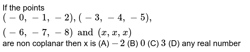 If the points `(-0,-1,-2),(-3,-4,-5),(-6,-7,-8) and (x,x,x)` are non coplanar then x is (A) `-2` (B) `0` (C) `3` (D) any real number