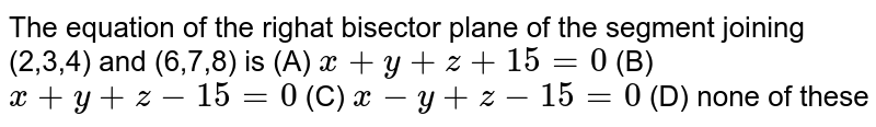 The equation of the righat bisector plane of the segment joining (2,3,4) and (6,7,8) is (A) `x+y+z+15=0` (B) `x+y+z-15=0` (C) `x-y+z-15=0` (D) none of these