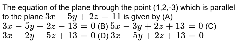 The equation of the plane through the point (1,2,-3) which is parallel to the plane `3x-5y+2z=11` is given by (A) `3x-5y+2z-13=0` (B) `5x-3y+2z+13=0` (C) `3x-2y+5z+13=0` (D) `3x-5y+2z+13=0`
