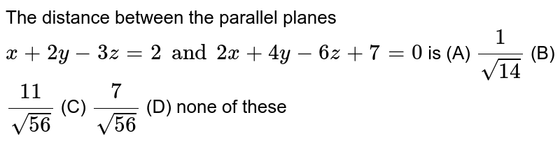 The distance between the parallel planes `x+2y-3z=2 and 2x+4y-6z+7=0` is (A) `1/sqrt(14)` (B) `11/sqrt(56)` (C) `7/sqrt(56)` (D) none of these