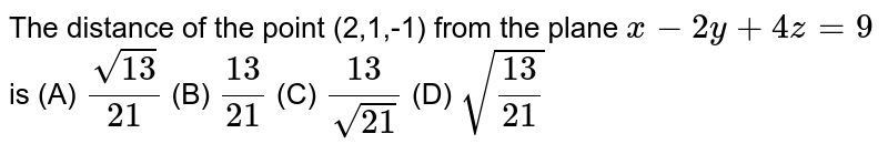 The distance of the point (2,1,-1) from the plane `x-2y+4z=9` is (A) `sqrt(13)/21` (B) `13/21` (C) `13/sqrt(21)` (D) `sqrt(13/21)`