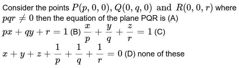 Consider the points `P(p,0,0),Q(0,q,0) and R(0,0,r)` where `pqr!=0` then the equation of the plane PQR is (A) `px+qy+r=1` (B) `x/p+y/q+z/r=1` (C) `x+y+z+1/p+1/q+1/r=0` (D) none of these