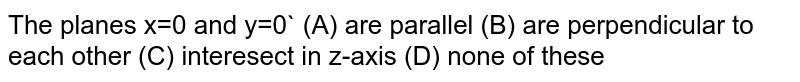 The planes x=0 and y=0` (A) are parallel (B) are perpendicular to each other (C) interesect in z-axis (D) none of these