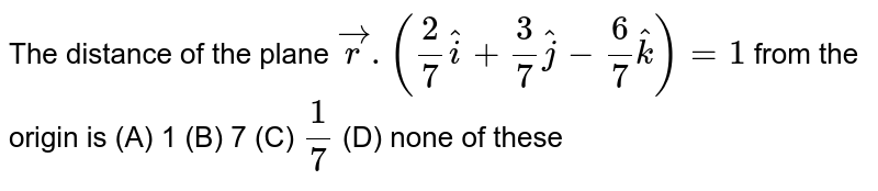 The distance of the plane `vecr.(2/7hati+3/7hatj-6/7hatk)=1` from the origin is (A) 1 (B) 7 (C) `1/7` (D) none of these