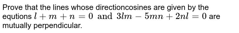 Prove that the lines whose directioncosines are given by the equtions `l+m+n=0 and 3lm-5mn+2nl=0` are mutually perpendicular.