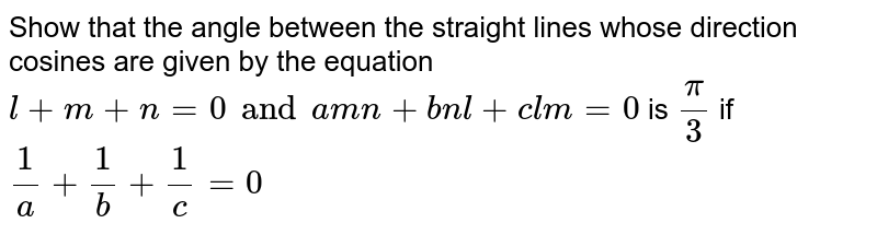 Show that the angle between the straight lines whose direction cosines are given by the equation `l+m+n=0 and amn+bnl+clm=0 ` is `pi/3` if ` 1/a+1/b+1/c=0`