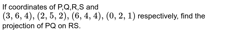 If coordinates of P,Q,R,S and `(3,6,4),(2,5,2),(6,4,4),(0,2,1)` respectively, find the projection of PQ on RS.