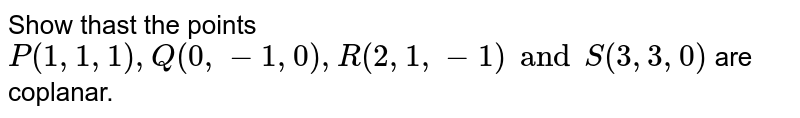 Show thast the points `P(1,1,1),Q(0,-1,0),R(2,1,-1) and S(3,3,0)` are coplanar.