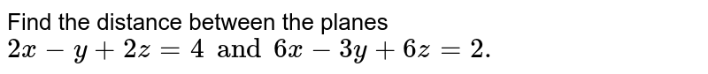 Find the distance between the planes `2x-y+2z=4 and 6x-3y+6z=2.`