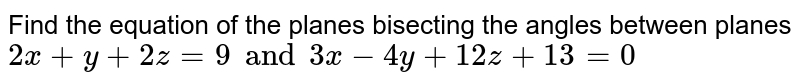 Find the equation of the planes bisecting the angles between planes `2x+y+2z=9 and 3x-4y+12z+13=0`