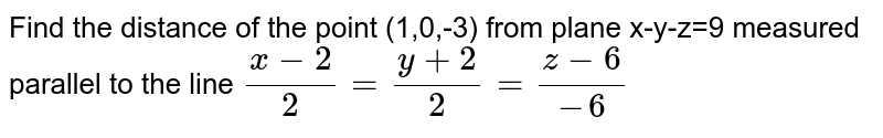 Find the distance of the point (1,0,-3) from plane x-y-z=9 measured parallel to the line `(x-2)/2=(y+2)/2=(z-6)/(-6)`