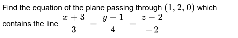 Find the equation of the plane passing through `(1,2,0)` which contains the line `(x+3)/3=(y-1)/4=(z-2)/(-2)`