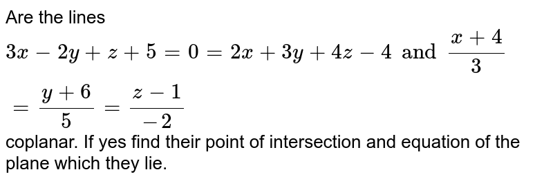 Are the lines `3x-2y+z+5=0=2x+3y+4z-4 and (x+4)/3=(y+6)/5=(z-1)/(-2)` coplanar. If yes find their point of intersection and equation of the plane which they lie.