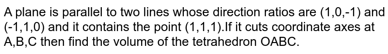 A plane is parallel to two lines whose direction ratios are (1,0,-1) and (-1,1,0) and it contains the point (1,1,1).If it cuts coordinate axes at A,B,C then find the volume of the tetrahedron OABC.