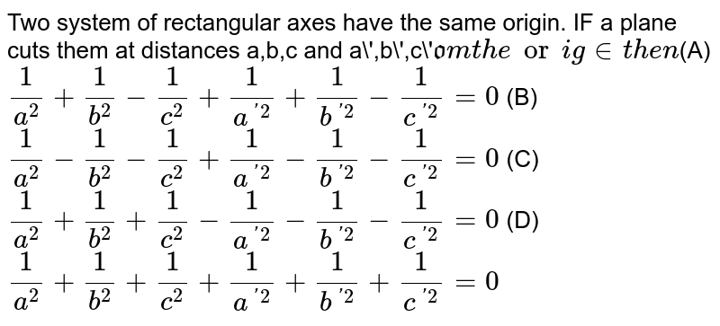 Two system of rectangular axes have the same origin. IF a plane cuts them at distances a,b,c and a',b',c'` from the origin then `(A) `1/a^2+1/b^2-1/c^2+1/a^('2)+1/b^('2)-1/c^('2)=0` (B) `1/a^2-1/b^2-1/c^2+1/a^('2)-1/b^('2)-1/c^('2)=0` (C) `1/a^2+1/b^2+1/c^2-1/a^('2)-1/b^('2)-1/c^('2)=0` (D) `1/a^2+1/b^2+1/c^2+1/a^('2)+1/b^('2)+1/c^('2)=0`