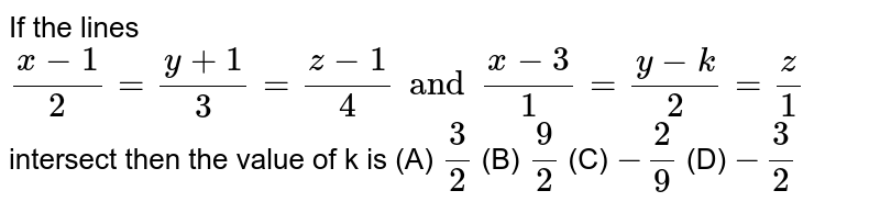 If the lines `(x-1)/2=(y+1)/3=(z-1)/4 and (x-3)/1=(y-k)/2=z/1` intersect then the value of k is (A) `3/2` (B) `9/2` (C) `-2/9` (D) `-3/2`