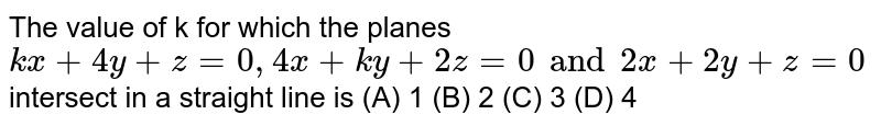 The value of k for which the planes `kx+4y+z=0, 4x+ky+2z=0 and 2x+2y+z=0` intersect in a straight line is (A) 1 (B) 2 (C) 3 (D) 4