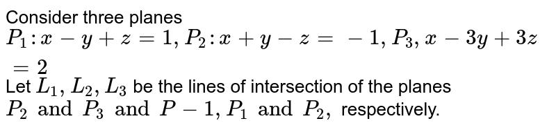 Consider three planes `P_1:x-y+z=1, P_2:x+y-z=-1,P_3,x-3y+3z=2` Let `L_1,L_2,L_3` be the lines of intersection of the planes `P_2 and P_3 and P-1,P_1 and P_2,` respectively.