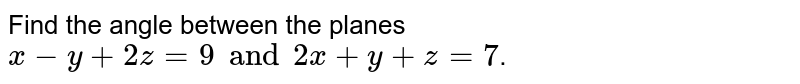 Find the angle between the planes `x-y+2z=9 and 2x+y+z=7`.