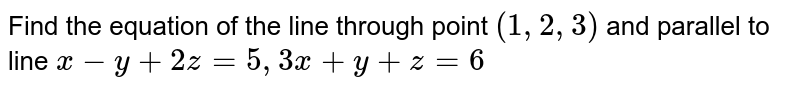 Find the equation of the line through point `(1,2,3)` and parallel to line `x-y+2z=5,3x+y+z=6`