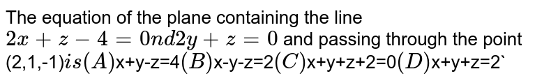 The equation of the plane containing the line `2x+z-4=0 nd 2y+z=0` and passing through the point (2,1,-1)` is (A) `x+y-z=4` (B) `x-y-z=2` (C) `x+y+z+2=0` (D) `x+y+z=2`