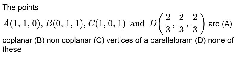 The points `A(1,1,0),B(0,1,1),C(1,0,1) and D(2/3, 2/3, 2/3)` are (A) coplanar (B) non coplanar (C) vertices of a paralleloram (D) none of these