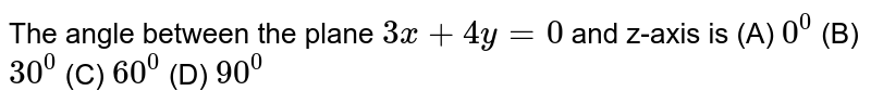 The angle between the plane `3x+4y=0` and z-axis is (A) `0^0` (B) `30^0` (C) `60^0` (D) `90^0`