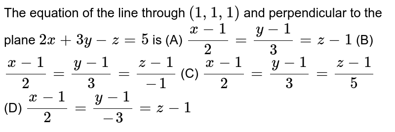 The equation of the line through `(1,1,1)` and perpendicular to the plane ` 2x+3y-z=5` is (A) `(x-1)/2=(y-1)/3=z-1` (B) `(x-1)/2=(y-1)/3=(z-1)/(-1)` (C) `(x-1)/2=(y-1)/3=(z-1)/(5)` (D) `(x-1)/2=(y-1)/(-3)=z-1`