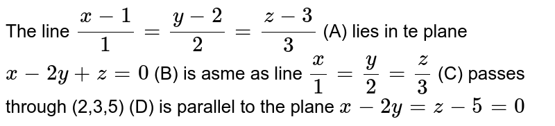 The line `(x-1)/1=(y-2)/2=(z-3)/3` (A) lies in te plane `x-2y+z=0` (B) is asme as line `x/1=y/2=z/3` (C) passes through (2,3,5) (D) is parallel to the plane `x-2y=z-5=0`